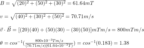 B=\sqrt{(20)^2+(50)^2+(30)^2}=61.64mT\\\\v=\sqrt{(40)^2+(30)^2+(50)^2}=70.71m/s\\\\\vec{v}\cdot\vec{B}=[(20)(40)+(50)(30)-(30)(50)]mTm/s=800mTm/s\\\\\theta=cos^{-1}(\frac{800*10^{-3}Tm/s}{(70.71m/s)(61.64*10^{-3}T)})=cos^{-1}(0.183)=1.38\°