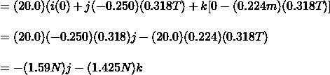 = (20.0)(i(0)+j(-0.250)(0.318T)+k[0-(0.224m)(0.318T)]\\\\=(20.0)(-0.250)(0.318)j-(20.0)(0.224)(0.318T)\\\\=-(1.59N)j-(1.425N)k