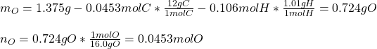 m_O=1.375g-0.0453molC*\frac{12gC}{1molC}-0.106molH*\frac{1.01gH}{1molH}=0.724gO\\\\n_O=0.724gO*\frac{1molO}{16.0gO}   =0.0453molO