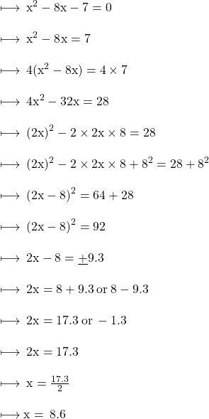 \\  \rm \longmapsto \:  {x}^{2}  - 8x - 7 = 0 \\  \\  \rm \longmapsto \:  {x}^{2}  - 8 {}^{}x = 7 \\  \\  \rm \longmapsto \: 4( {x}^{2}  - 8x) = 4 \times 7 \\  \\  \rm \longmapsto \:  {4x}^{2}  - 32x = 28 \\  \\  \rm \longmapsto \:  {(2x)}^{2}  - 2 \times 2x \times 8 = 28 \\  \\  \rm \longmapsto \: (2x) {}^{2}  - 2 \times 2x \times 8 +  {8}^{2}  = 28 +  {8}^{2}  \\  \\  \rm \longmapsto \:  {(2x - 8)}^{2}  = 64 + 28 \\  \\  \rm \longmapsto \:  {(2x - 8)}^{2}  = 92 \\  \\  \rm \longmapsto \: 2x - 8 =  \underline{ + }9.3 \\ \\  \rm \longmapsto \:2x =  8 + 9.3  \: or \: 8 - 9.3 \\ \\  \rm \longmapsto \:2x = 17.3 \:or \:  - 1.3 \\ \\  \rm \longmapsto \:2x = 17.3 \\ \\  \rm \longmapsto \:x =  \frac{17.3}{2}  \\ \\  \rm \longmapsto x = \:8.6