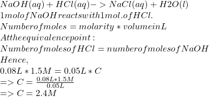 NaOH(aq)+HCl(aq)-> NaCl(aq)+H2O(l)\\1mol of NaOH reacts with 1mol. of HCl.\\Number of moles =molarity * volume in L\\At the equivalence point:\\Number of moles of HCl=number of moles of NaOH\\Hence,\\0.08L* 1.5M =0.05L * C \\=>C=\frac{0.08L* 1.5M}{0.05L}  \\=>C=2.4M