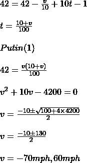 42 = 42 -\frac{v}{10}+ 10 t - 1\\\\t =\frac{10+v}{100}\\\\Put in (1)\\\\42 = \frac{v(10+v)}{100}\\\\v^2 + 10 v - 4200 = 0 \\\\v  = \frac{-10\pm \sqrt{100+4\times 4200}}{2}\\\\v =\frac{- 10 \pm 130}{2}\\\\v =- 70 mph, 60mph