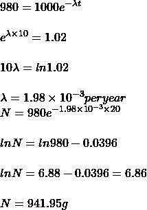 980 = 1000 e^{-\lambda t}\\\\e^{\lambda\times 10}= 1.02\\\\10 \lambda  = ln 1.02\\\\\lambda  = 1.98\times10^{-3} per year\\N = 980 e^{- 1.98\times 10^{-3}\times 20}\\\\ln N = ln 980 - 0.0396\\\\ln N = 6.88 - 0.0396 = 6.86\\\\N = 941.95 g