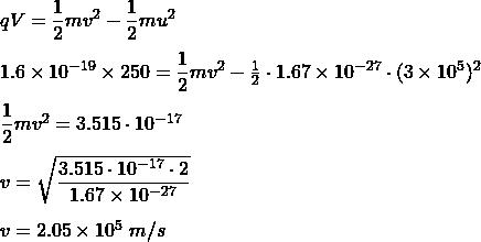qV=\dfrac{1}{2}mv^2-\dfrac{1}{2}mu^2\\\\1.6\times10^{-19}\times250=\dfrac{1}{2}mv^2-\frac{1}{2}\cdot1.67\times10^{-27}\cdot(3\times10^{5})^{2}\\\\\dfrac{1}{2}mv^2=3.515\cdot10^{-17}\\\\v=\sqrt{\dfrac{3.515\cdot10^{-17}\cdot2}{1.67\times10^{-27}}}\\\\v=2.05\times 10^5\ m/s