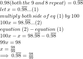 0.98 (both \:  the  \: 9  \: and  \: 8  \: repeat) =  0.\overline{98}   \\ let \: x = 0.\overline{98}...(1) \\ multiply \: both \: side \: of \: eq \: (1) \: by \: 100 \\ 100x = 98.\overline{98}...(2) \\ equation \: (2) - equation \: (1) \\ 100x - x = 98.\overline{98} - 0.\overline{98} \\ 99x = 98 \\ x =  \frac{98}{99}  \\   \implies  \huge \red{0.\overline{98}} =  \orange{\frac{98}{99}}