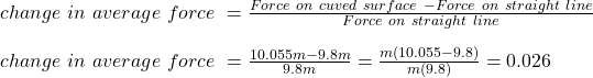 change \ in \ average \ force \ =\frac{Force \ on \ cuved \ surface \ - Force\ on \ straight \ line}{Force\ on \ straight \ line} \\\\change \ in \ average \ force \ = \frac{10.055 m -9.8m}{9.8 m} =\frac{m(10.055  -9.8)}{m(9.8 )} = 0.026